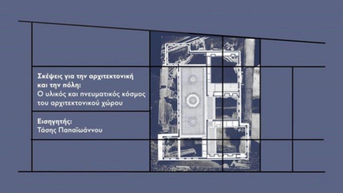 Διάλεξη: Τάσης Παπαϊωάννου – Σκέψεις για την αρχιτεκτονική και την πόλη: Ο υλικός και πνευματικός κόσμος του αρχιτεκτονικού χώρου, Τρίτη 21 Μαϊου 2019